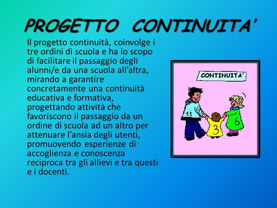 PROGETTO CONTINUITA Il progetto continuità, coinvolge i tre ordini di scuola e ha lo scopo di facilitare il passaggio degli alunni/e da una scuola all