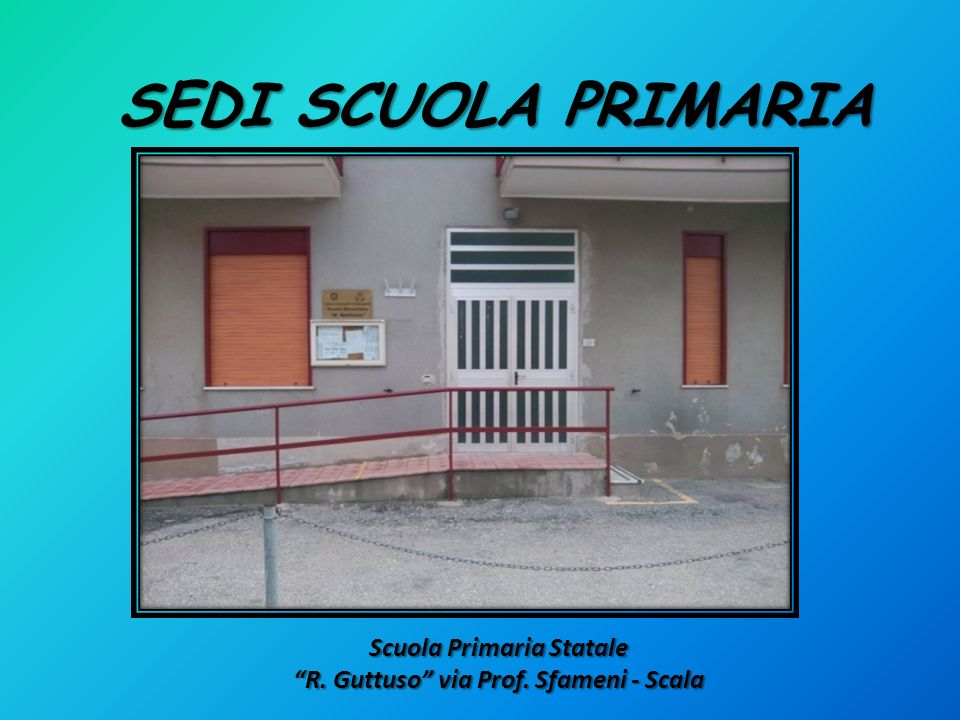 SEDI SCUOLA PRIMARIA Scuola Primaria Statale R. Guttuso via Prof. Sfameni - Scala