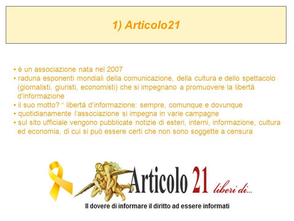 1) Articolo21 è un associazione nata nel 2007 raduna esponenti mondiali della comunicazione, della cultura e dello spettacolo (giornalisti, giuristi,