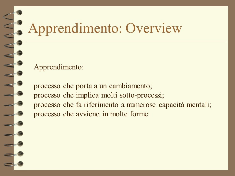 Apprendimento: Overview Apprendimento: processo che porta a un cambiamento; processo che implica molti sotto-processi; processo che fa riferimento a numerose capacità mentali; processo che avviene in molte forme.