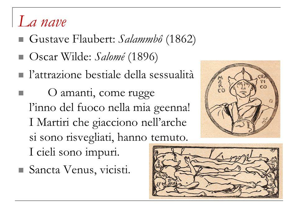 La nave Gustave Flaubert: Salammbô (1862) Oscar Wilde: Salomé (1896) lattrazione bestiale della sessualità O amanti, come rugge linno del fuoco nella
