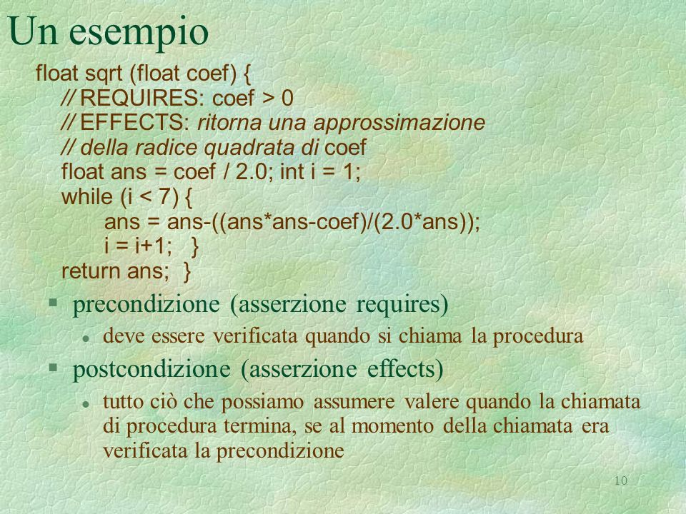 10 Un esempio float sqrt (float coef) { // REQUIRES: coef > 0 // EFFECTS: ritorna una approssimazione // della radice quadrata di coef float ans = coef / 2.0; int i = 1; while (i < 7) { ans = ans-((ans*ans-coef)/(2.0*ans)); i = i+1; } return ans; } §precondizione (asserzione requires) l deve essere verificata quando si chiama la procedura §postcondizione (asserzione effects) l tutto ciò che possiamo assumere valere quando la chiamata di procedura termina, se al momento della chiamata era verificata la precondizione