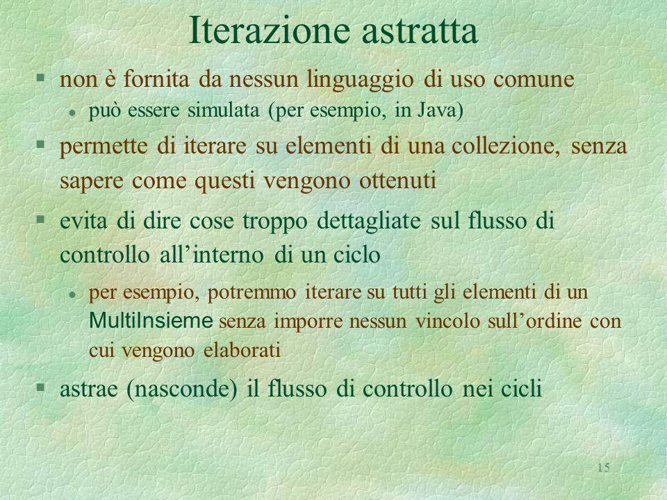 15 Iterazione astratta §non è fornita da nessun linguaggio di uso comune l può essere simulata (per esempio, in Java) §permette di iterare su elementi