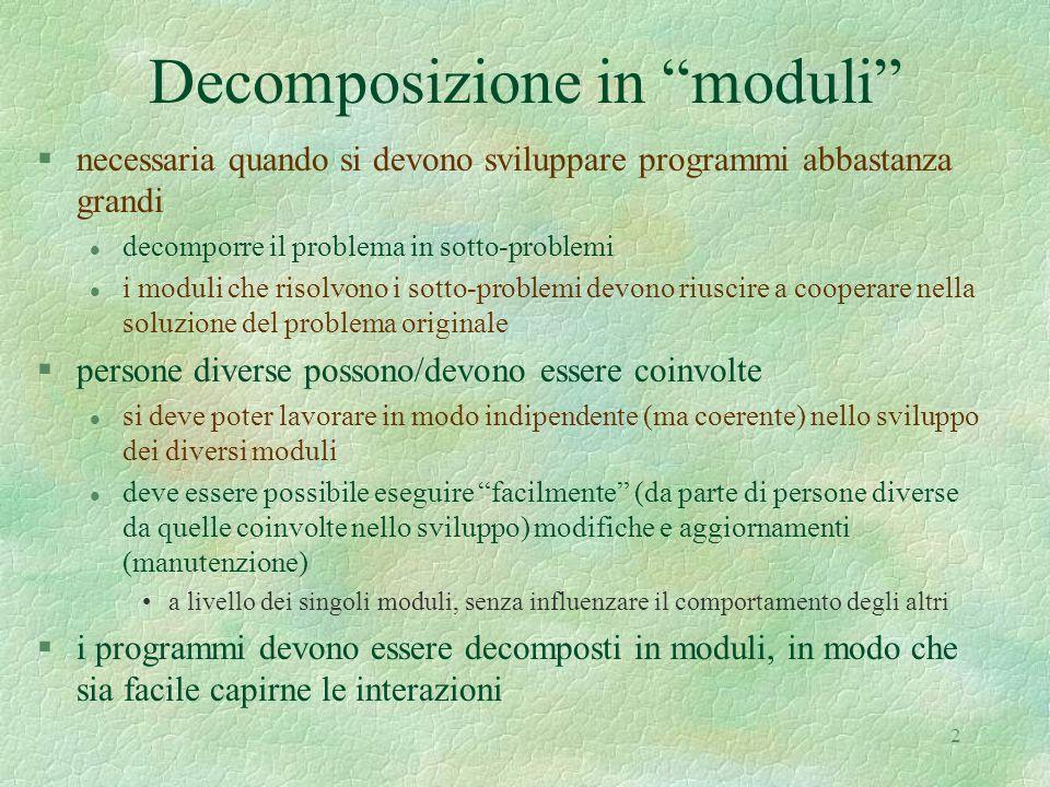 2 Decomposizione in moduli §necessaria quando si devono sviluppare programmi abbastanza grandi l decomporre il problema in sotto-problemi l i moduli c