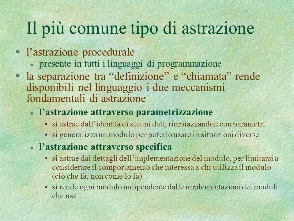 7 Il più comune tipo di astrazione §lastrazione procedurale l presente in tutti i linguaggi di programmazione §la separazione tra definizione e chiama