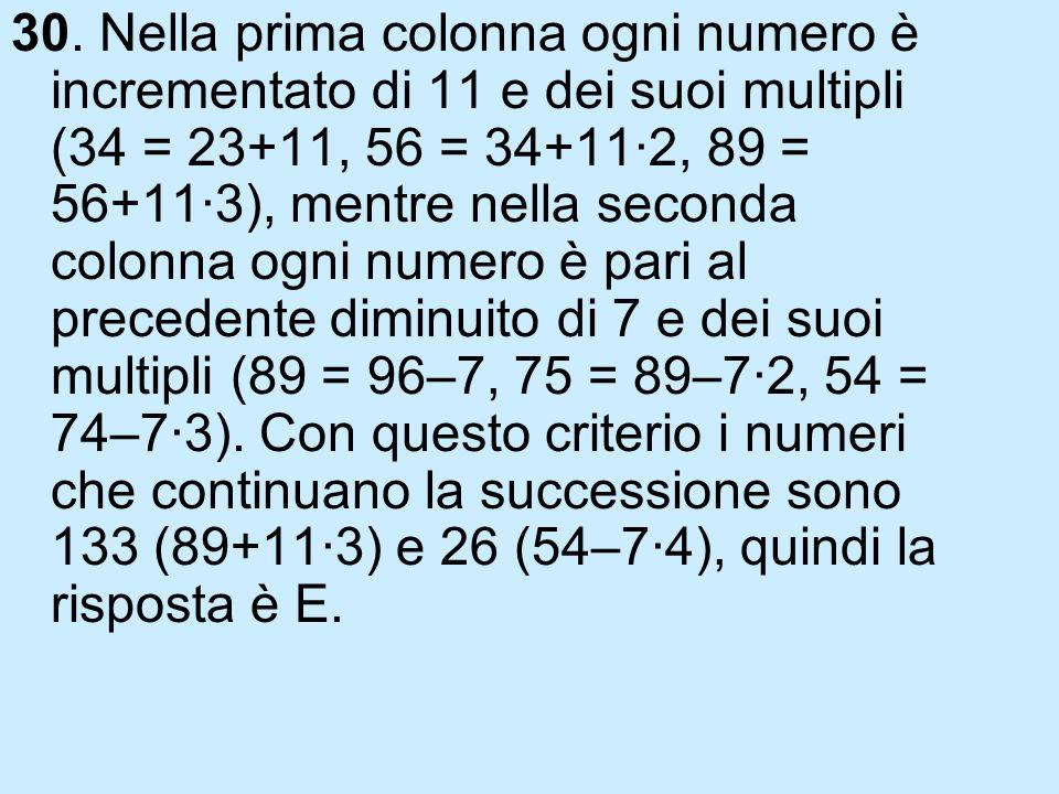 30. Nella prima colonna ogni numero è incrementato di 11 e dei suoi multipli (34 = 23+11, 56 = 34+11·2, 89 = 56+11·3), mentre nella seconda colonna og