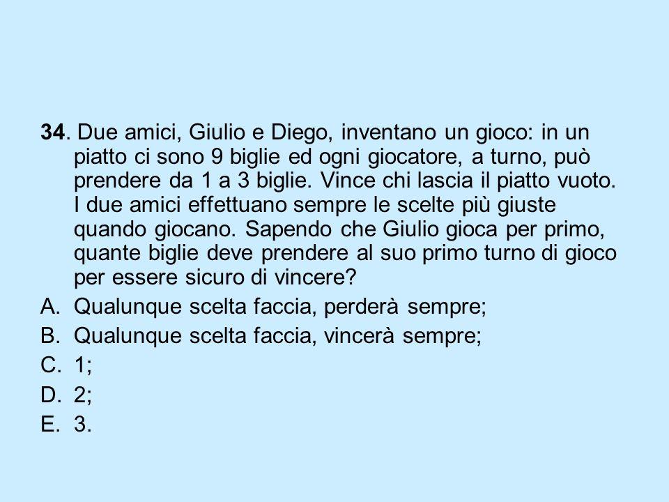 34. Due amici, Giulio e Diego, inventano un gioco: in un piatto ci sono 9 biglie ed ogni giocatore, a turno, può prendere da 1 a 3 biglie. Vince chi l