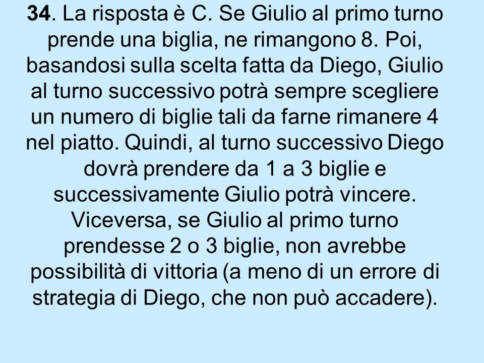 34.La risposta è C. Se Giulio al primo turno prende una biglia, ne rimangono 8.