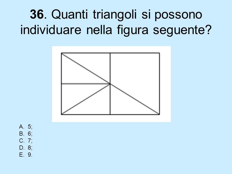 36. Quanti triangoli si possono individuare nella figura seguente? A.5; B.6; C.7; D.8; E.9.