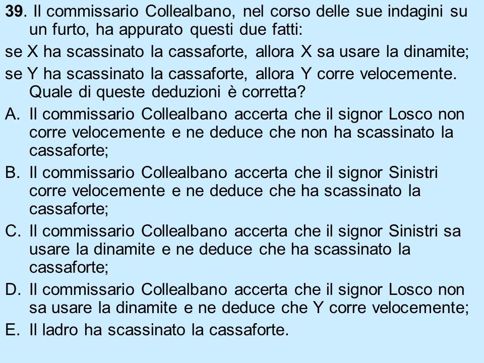 39. Il commissario Collealbano, nel corso delle sue indagini su un furto, ha appurato questi due fatti: se X ha scassinato la cassaforte, allora X sa
