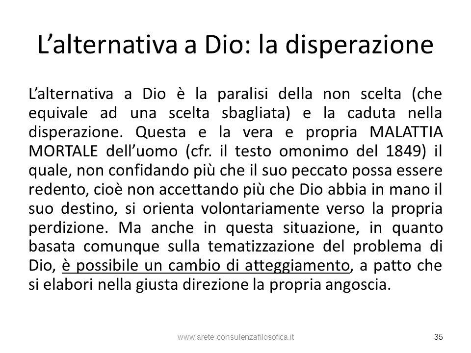 Lalternativa a Dio: la disperazione Lalternativa a Dio è la paralisi della non scelta (che equivale ad una scelta sbagliata) e la caduta nella dispera