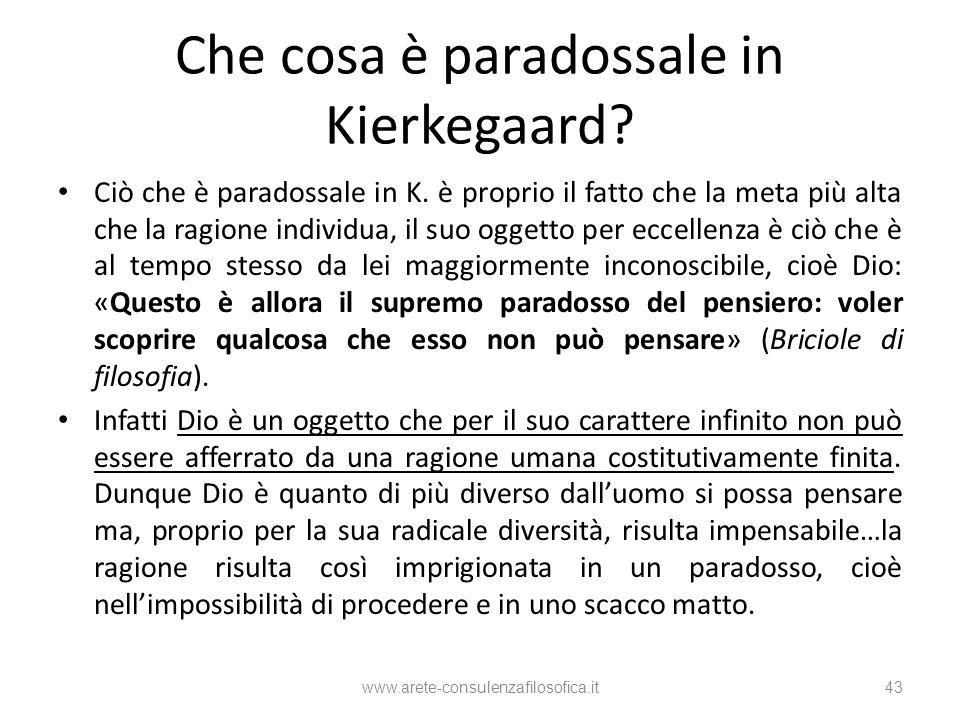 Che cosa è paradossale in Kierkegaard? Ciò che è paradossale in K. è proprio il fatto che la meta più alta che la ragione individua, il suo oggetto pe