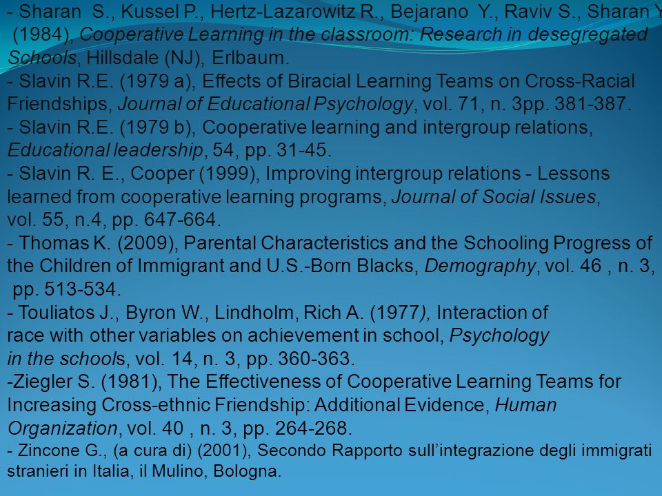 - Sharan S., Kussel P., Hertz-Lazarowitz R., Bejarano Y., Raviv S., Sharan Y. (1984), Cooperative Learning in the classroom: Research in desegregated