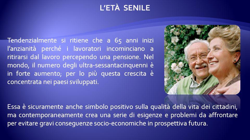 LETÀ SENILE La senilità non può essere definita con precisione poiché questo concetto non ha lo stesso significa- to in tutte le società.