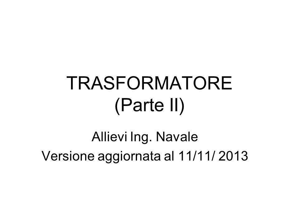 TRASFORMATORE (Parte II) Allievi Ing. Navale Versione aggiornata al 11/11/ 2013