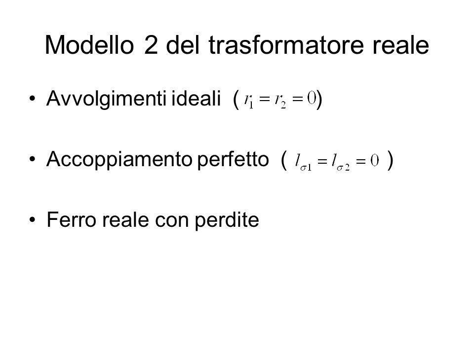 Modello 2 del trasformatore reale Avvolgimenti ideali ( ) Accoppiamento perfetto ( ) Ferro reale con perdite
