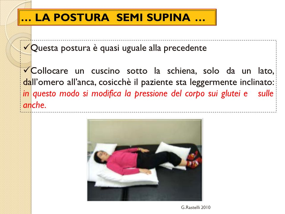 Questa postura è quasi uguale alla precedente Collocare un cuscino sotto la schiena, solo da un lato, dallomero allanca, cosicchè il paziente sta leggermente inclinato: in questo modo si modifica la pressione del corpo sui glutei e sulle anche.