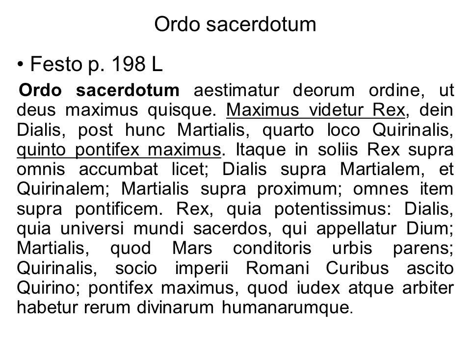 Ordo sacerdotum Festo p. 198 L Ordo sacerdotum aestimatur deorum ordine, ut deus maximus quisque. Maximus videtur Rex, dein Dialis, post hunc Martiali