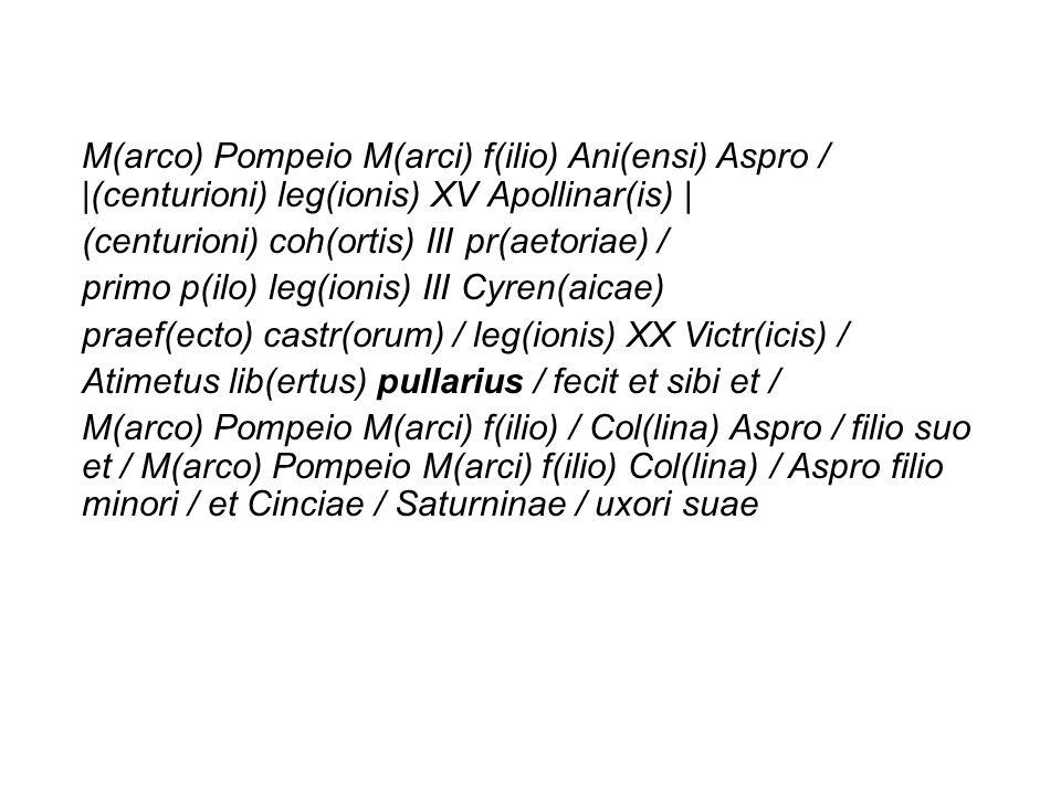 M(arco) Pompeio M(arci) f(ilio) Ani(ensi) Aspro / |(centurioni) leg(ionis) XV Apollinar(is) | (centurioni) coh(ortis) III pr(aetoriae) / primo p(ilo)