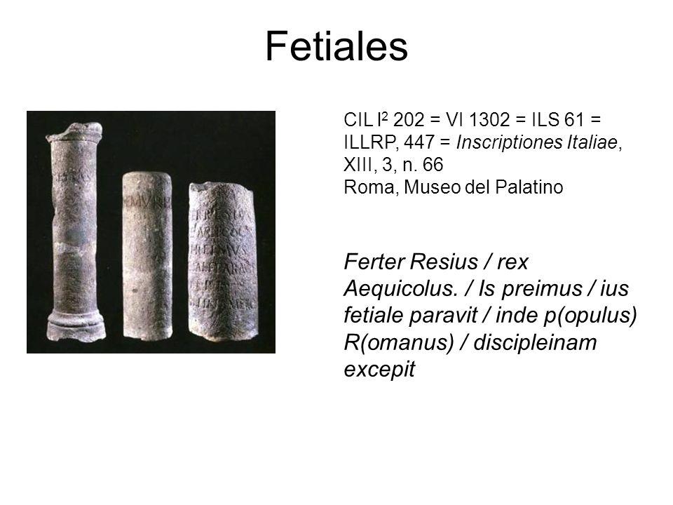 Fetiales CIL l 2 202 = VI 1302 = ILS 61 = ILLRP, 447 = Inscriptiones Italiae, XIII, 3, n. 66 Roma, Museo del Palatino Ferter Resius / rex Aequicolus.