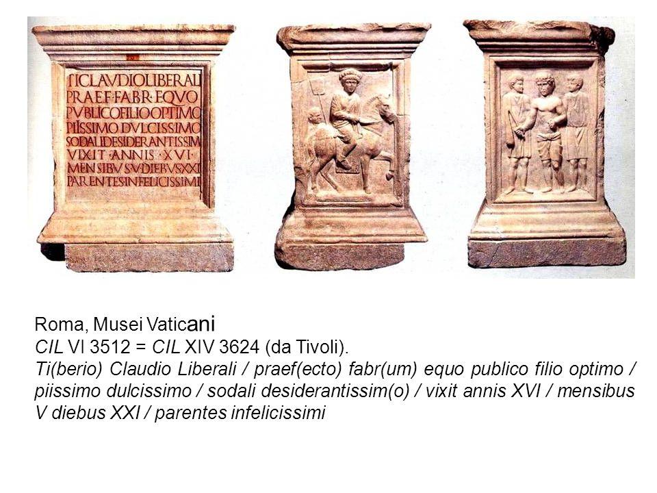 Roma, Musei Vatic ani CIL VI 3512 = CIL XIV 3624 (da Tivoli). Ti(berio) Claudio Liberali / praef(ecto) fabr(um) equo publico filio optimo / piissimo d