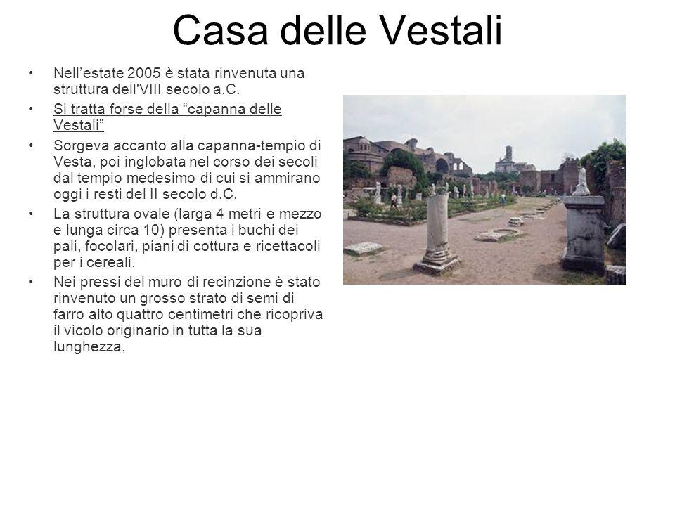 Casa delle Vestali Nellestate 2005 è stata rinvenuta una struttura dell'VIII secolo a.C. Si tratta forse della capanna delle Vestali Sorgeva accanto a