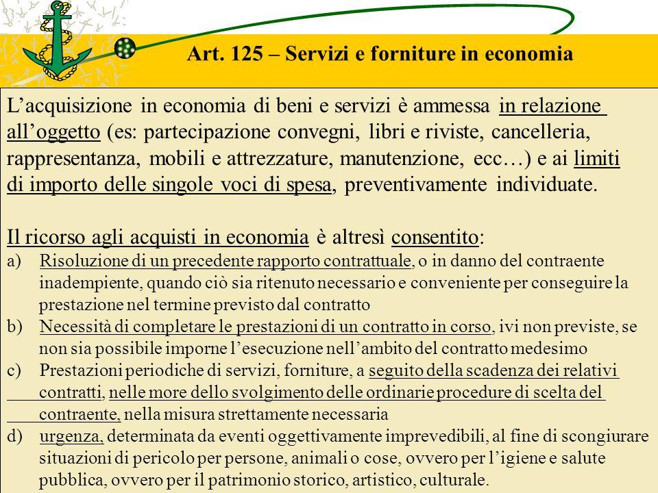 Art. 125 – Servizi e forniture in economia Lacquisizione in economia di beni e servizi è ammessa in relazione alloggetto (es: partecipazione convegni,