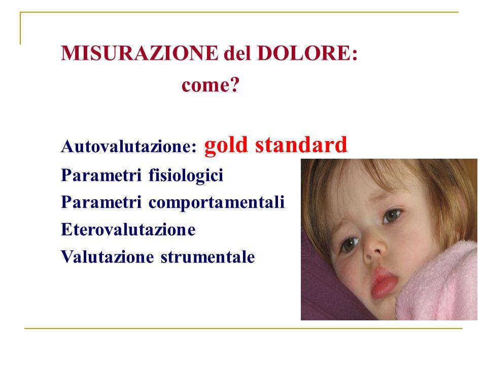 Autovalutazione: gold standard Parametri fisiologici Parametri comportamentali Eterovalutazione Valutazione strumentale MISURAZIONE del DOLORE: come?