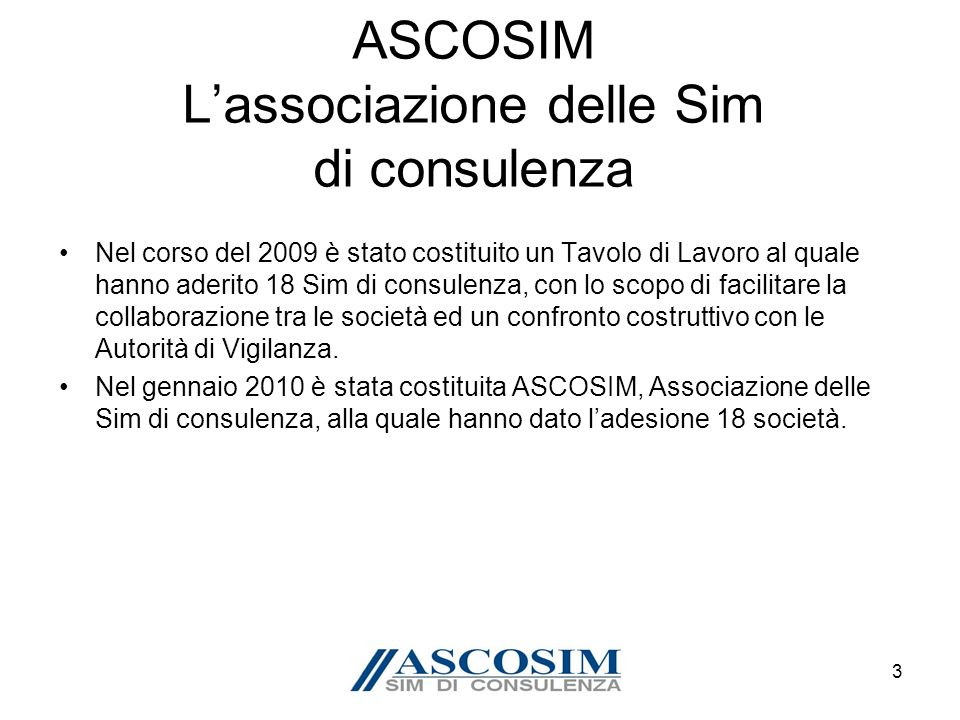 4 Le fonti dei dati Il lavoro di ricerca si basa sullanalisi dei bilanci 2008 e 2009 di 17 Sim di consulenza aderenti ad ASCOSIM, un campione rappresentativo delle 21 società che erano operative nel 2009.