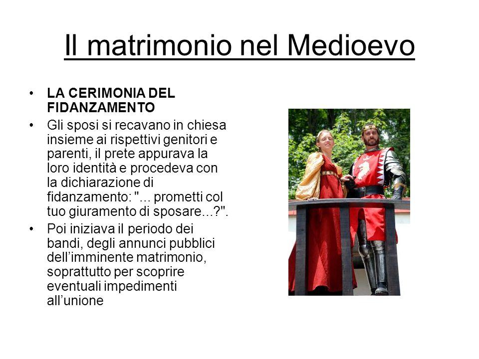 Il matrimonio nel Medioevo LA CERIMONIA DEL FIDANZAMENTO Gli sposi si recavano in chiesa insieme ai rispettivi genitori e parenti, il prete appurava l