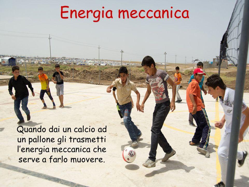 Quando dai un calcio ad un pallone gli trasmetti lenergia meccanica che serve a farlo muovere. Energia meccanica