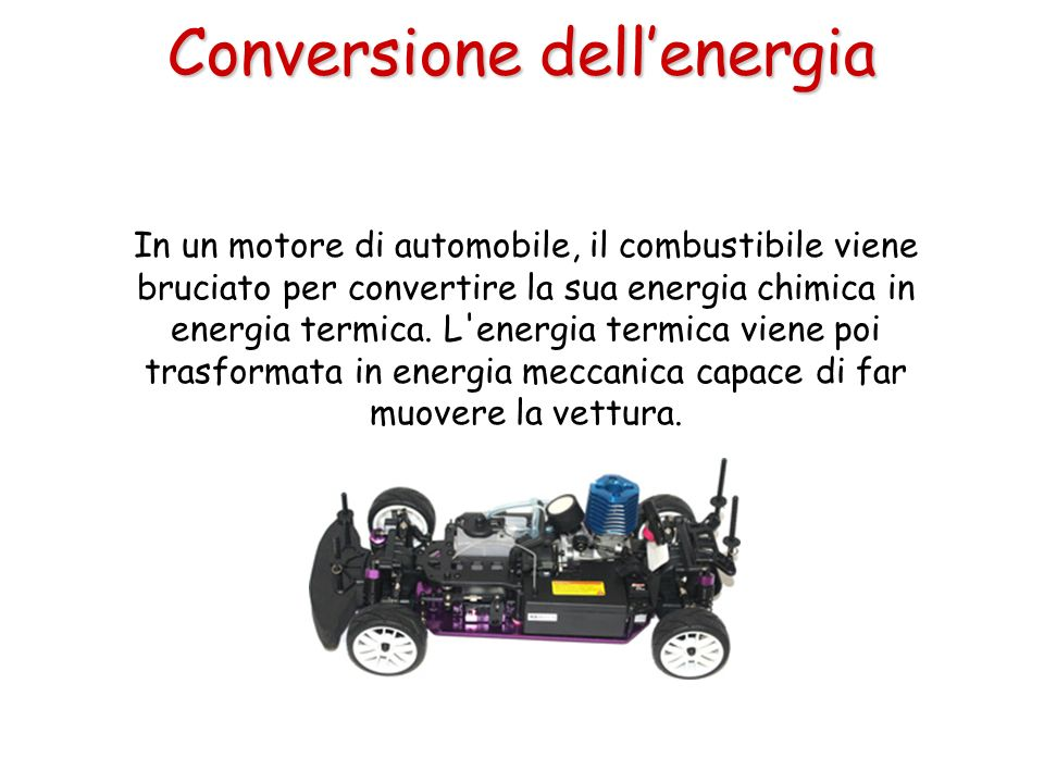 In un motore di automobile, il combustibile viene bruciato per convertire la sua energia chimica in energia termica. L'energia termica viene poi trasf