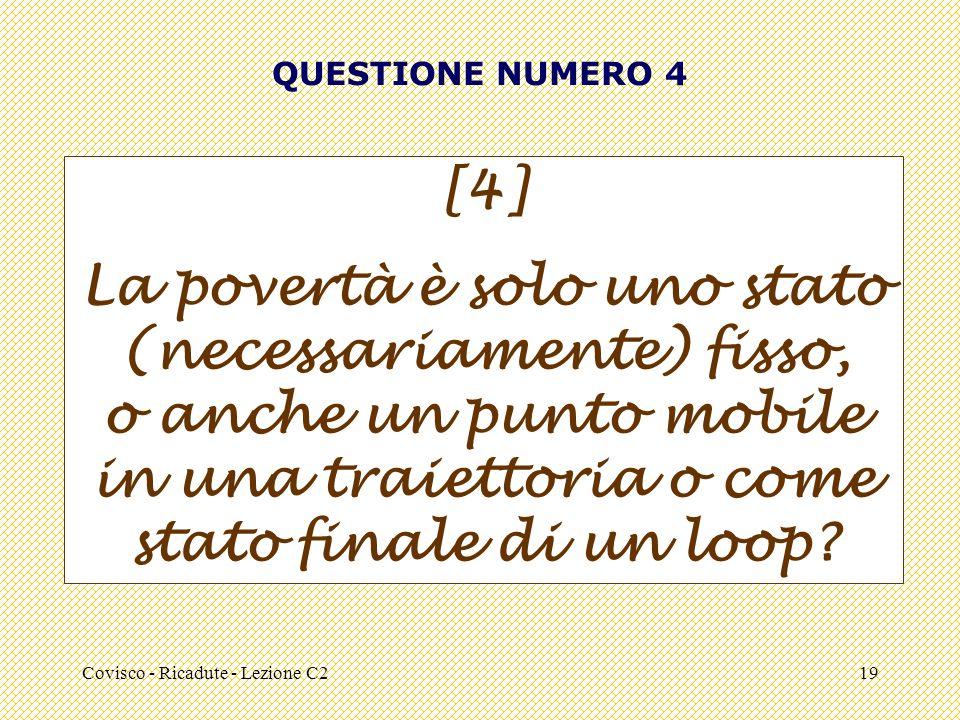 Covisco - Ricadute - Lezione C219 QUESTIONE NUMERO 4 [4] La povertà è solo uno stato (necessariamente) fisso, o anche un punto mobile in una traiettoria o come stato finale di un loop