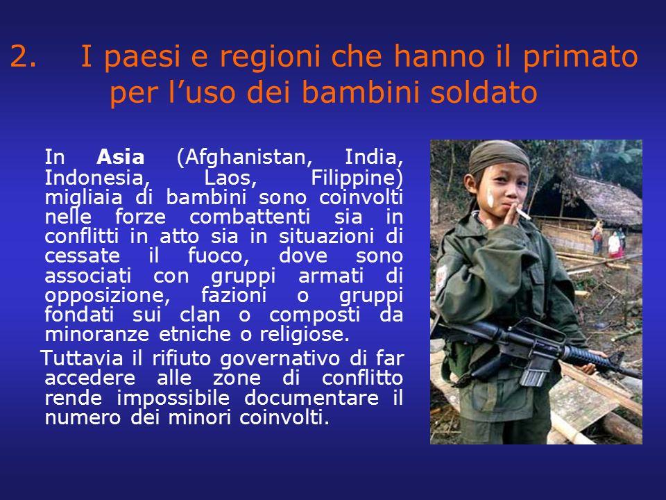 2. I paesi e regioni che hanno il primato per luso dei bambini soldato In Asia (Afghanistan, India, Indonesia, Laos, Filippine) migliaia di bambini so