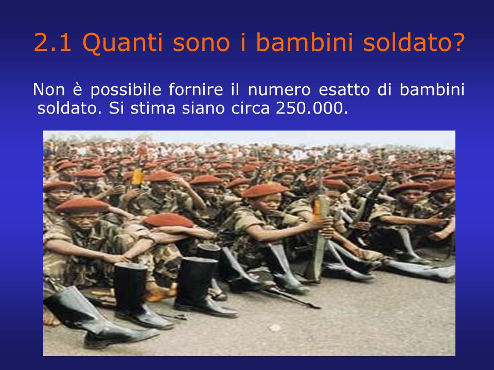 2.1 Quanti sono i bambini soldato? Non è possibile fornire il numero esatto di bambini soldato. Si stima siano circa 250.000.