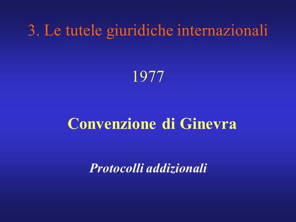 3. Le tutele giuridiche internazionali 1977 Convenzione di Ginevra Protocolli addizionali