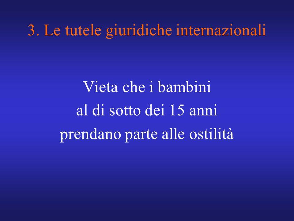 3. Le tutele giuridiche internazionali Vieta che i bambini al di sotto dei 15 anni prendano parte alle ostilità