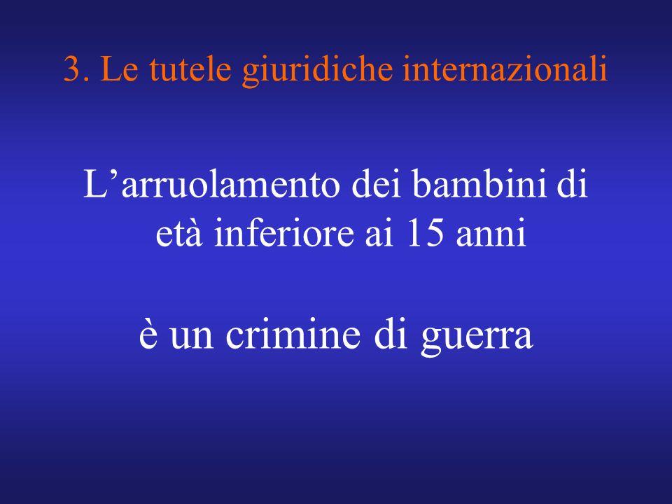3. Le tutele giuridiche internazionali Larruolamento dei bambini di età inferiore ai 15 anni è un crimine di guerra