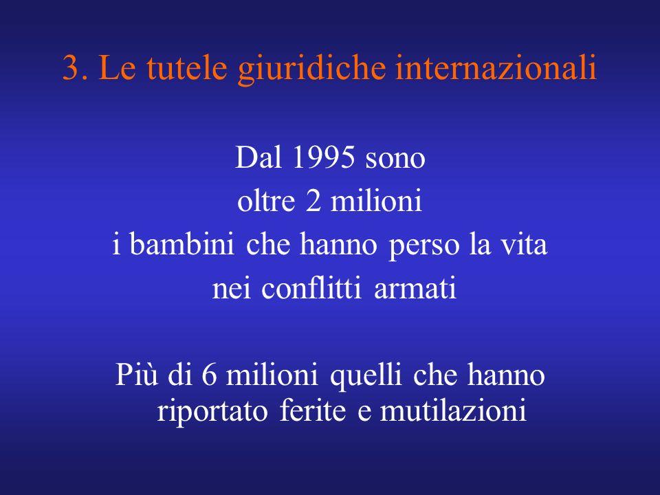 3. Le tutele giuridiche internazionali Dal 1995 sono oltre 2 milioni i bambini che hanno perso la vita nei conflitti armati Più di 6 milioni quelli ch