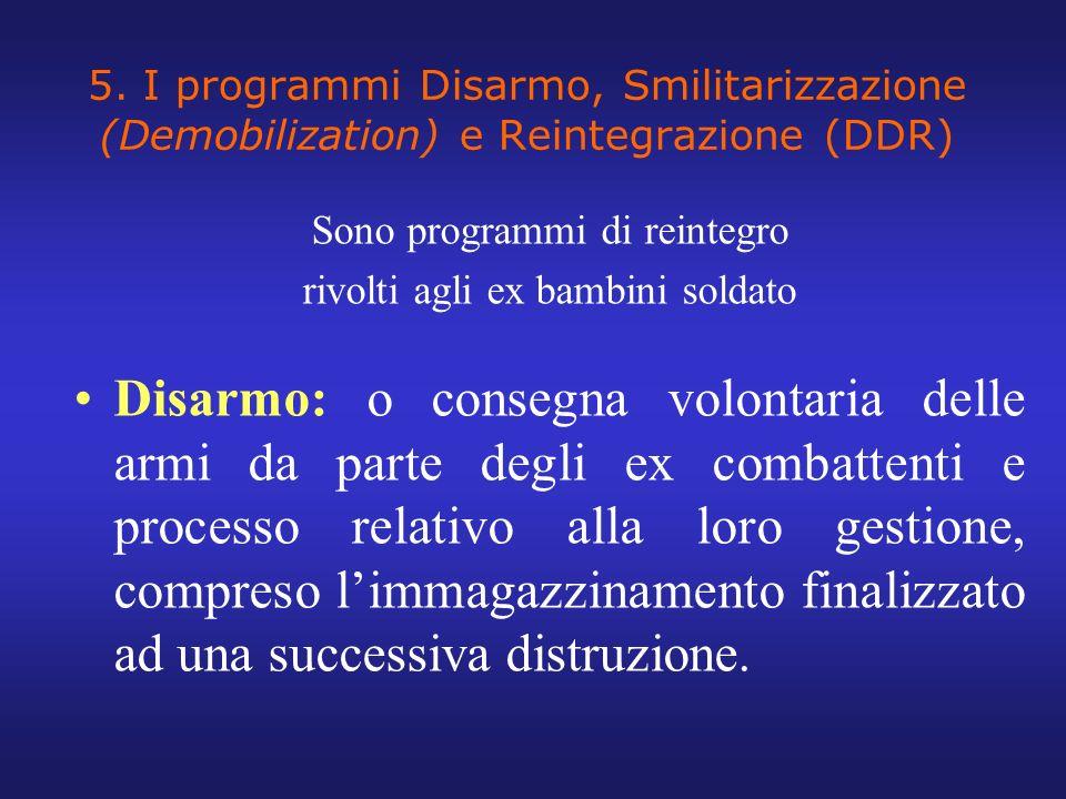 5. I programmi Disarmo, Smilitarizzazione (Demobilization) e Reintegrazione (DDR) Sono programmi di reintegro rivolti agli ex bambini soldato Disarmo: