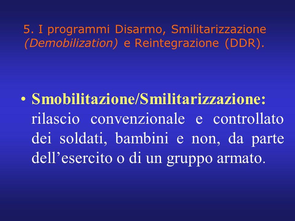 5. I programmi Disarmo, Smilitarizzazione (Demobilization) e Reintegrazione (DDR). Smobilitazione/Smilitarizzazione: rilascio convenzionale e controll