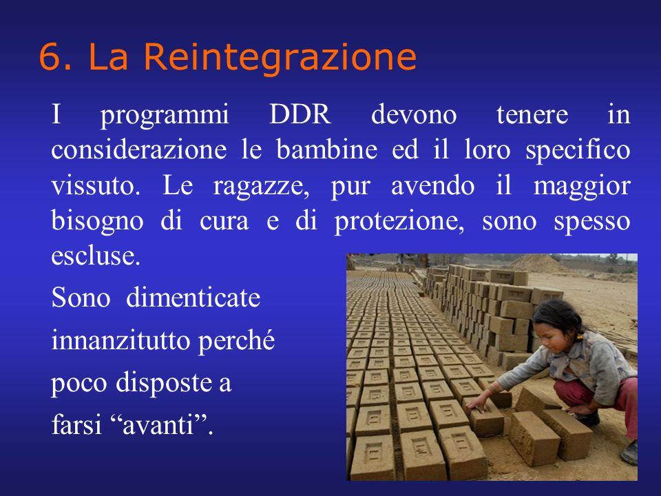 6. La Reintegrazione I programmi DDR devono tenere in considerazione le bambine ed il loro specifico vissuto. Le ragazze, pur avendo il maggior bisogn