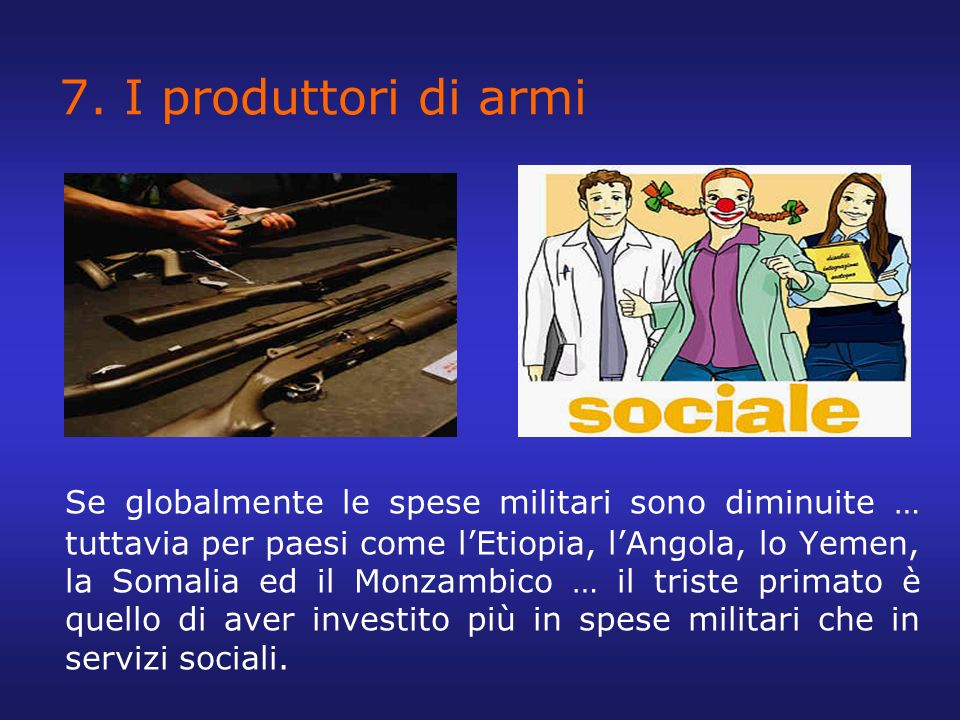 7. I produttori di armi Se globalmente le spese militari sono diminuite … tuttavia per paesi come lEtiopia, lAngola, lo Yemen, la Somalia ed il Monzam