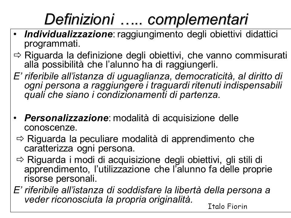 Definizioni ….. complementari Individualizzazione: raggiungimento degli obiettivi didattici programmati. Riguarda la definizione degli obiettivi, che