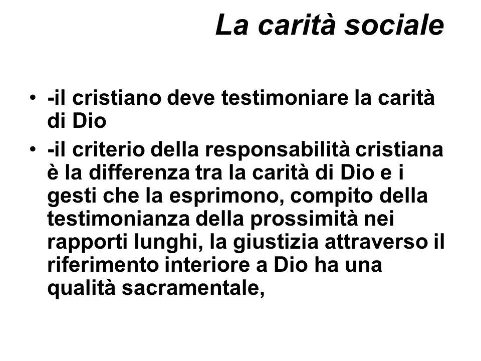 La carità sociale -il cristiano deve testimoniare la carità di Dio -il criterio della responsabilità cristiana è la differenza tra la carità di Dio e