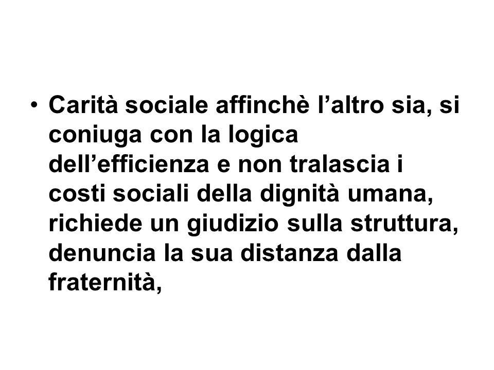 Carità sociale affinchè laltro sia, si coniuga con la logica dellefficienza e non tralascia i costi sociali della dignità umana, richiede un giudizio
