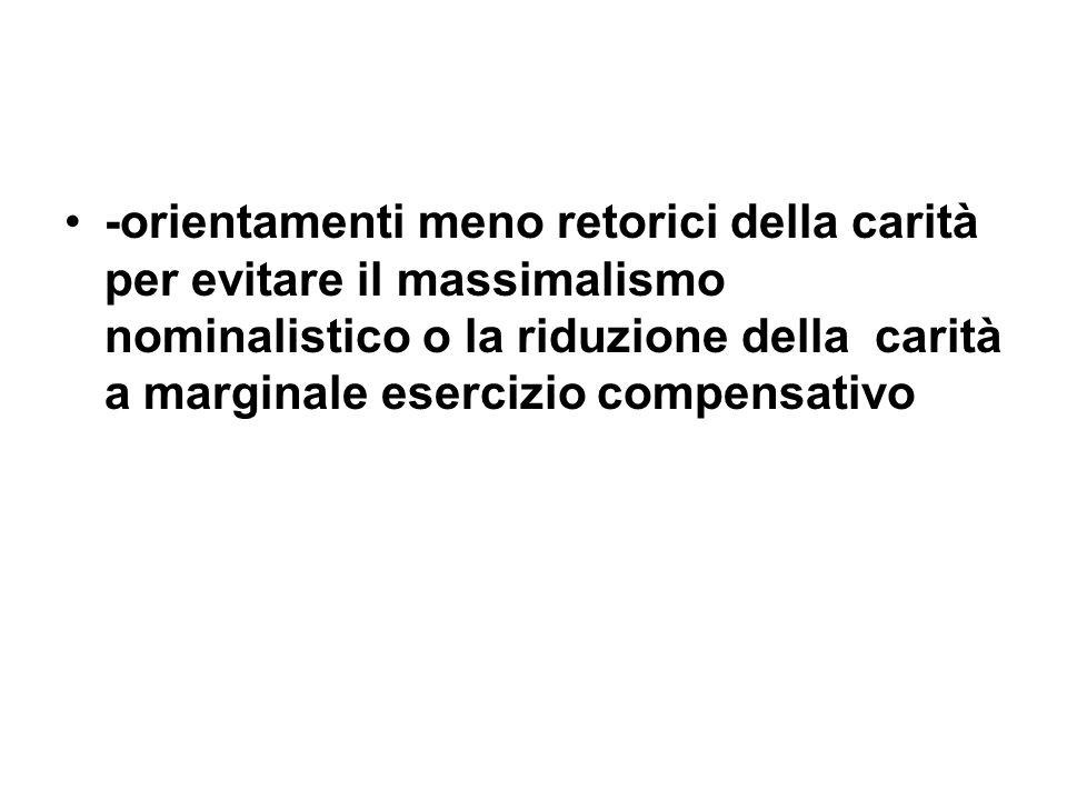 -orientamenti meno retorici della carità per evitare il massimalismo nominalistico o la riduzione della carità a marginale esercizio compensativo