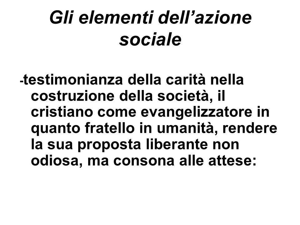 Gli elementi dellazione sociale - testimonianza della carità nella costruzione della società, il cristiano come evangelizzatore in quanto fratello in