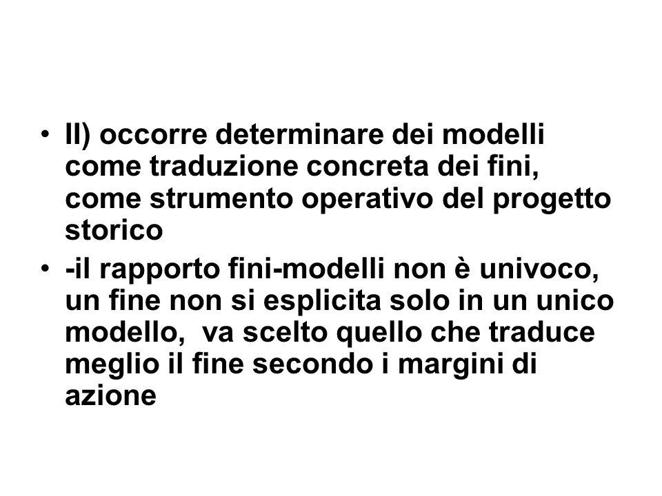 II) occorre determinare dei modelli come traduzione concreta dei fini, come strumento operativo del progetto storico -il rapporto fini-modelli non è u