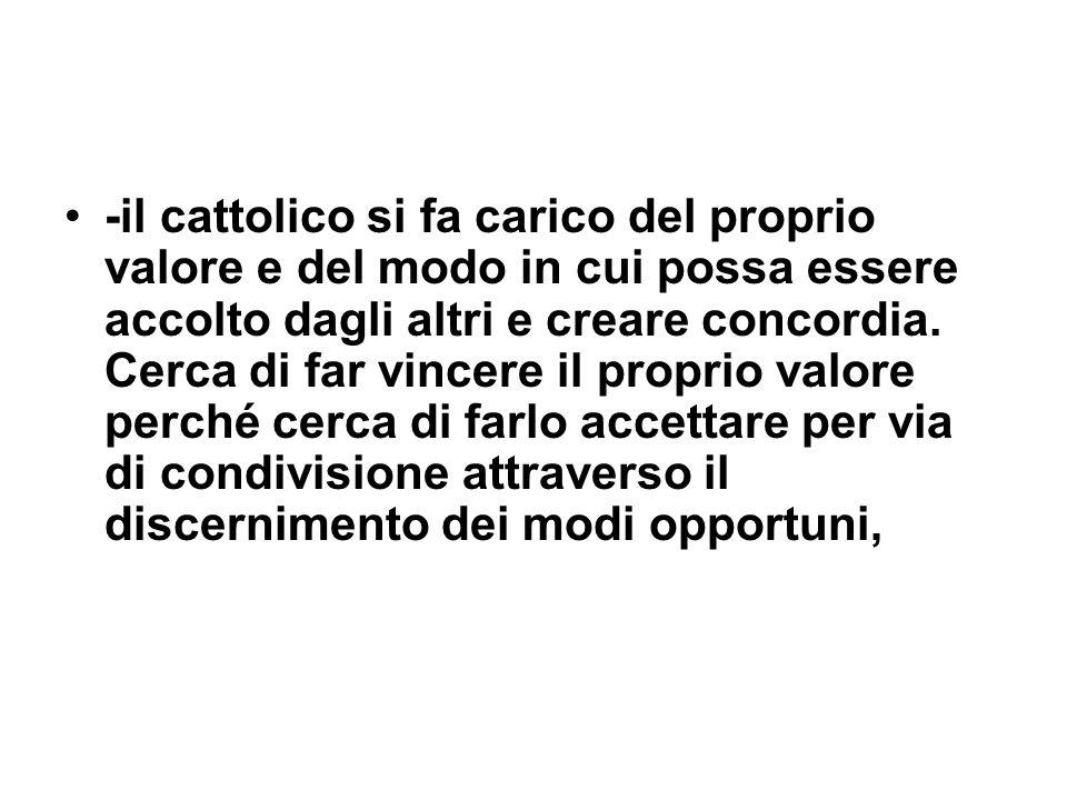 -il cattolico si fa carico del proprio valore e del modo in cui possa essere accolto dagli altri e creare concordia. Cerca di far vincere il proprio v